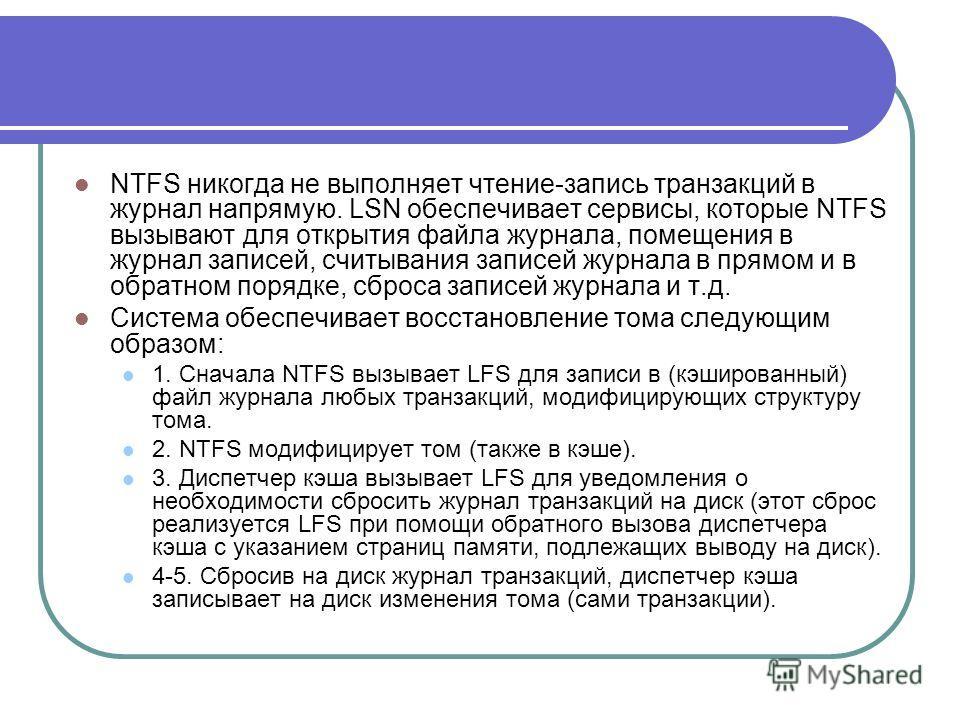 NTFS никогда не выполняет чтение-запись транзакций в журнал напрямую. LSN обеспечивает сервисы, которые NTFS вызывают для открытия файла журнала, помещения в журнал записей, считывания записей журнала в прямом и в обратном порядке, сброса записей жур