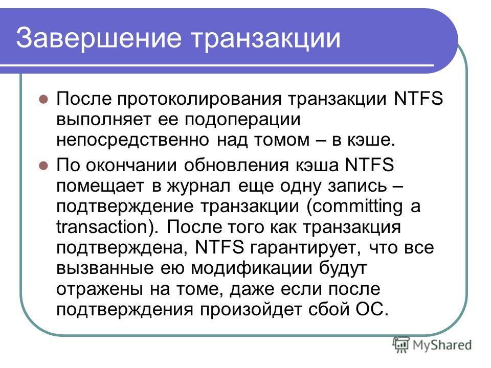 Завершение транзакции После протоколирования транзакции NTFS выполняет ее подоперации непосредственно над томом – в кэше. По окончании обновления кэша NTFS помещает в журнал еще одну запись – подтверждение транзакции (committing a transaction). После