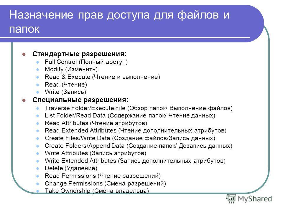 Назначение прав доступа для файлов и папок Стандартные разрешения: Full Control (Полный доступ) Modify (Изменить) Read & Execute (Чтение и выполнение) Read (Чтение) Write (Запись) Специальные разрешения: Traverse Folder/Execute File (Обзор папок/ Вып