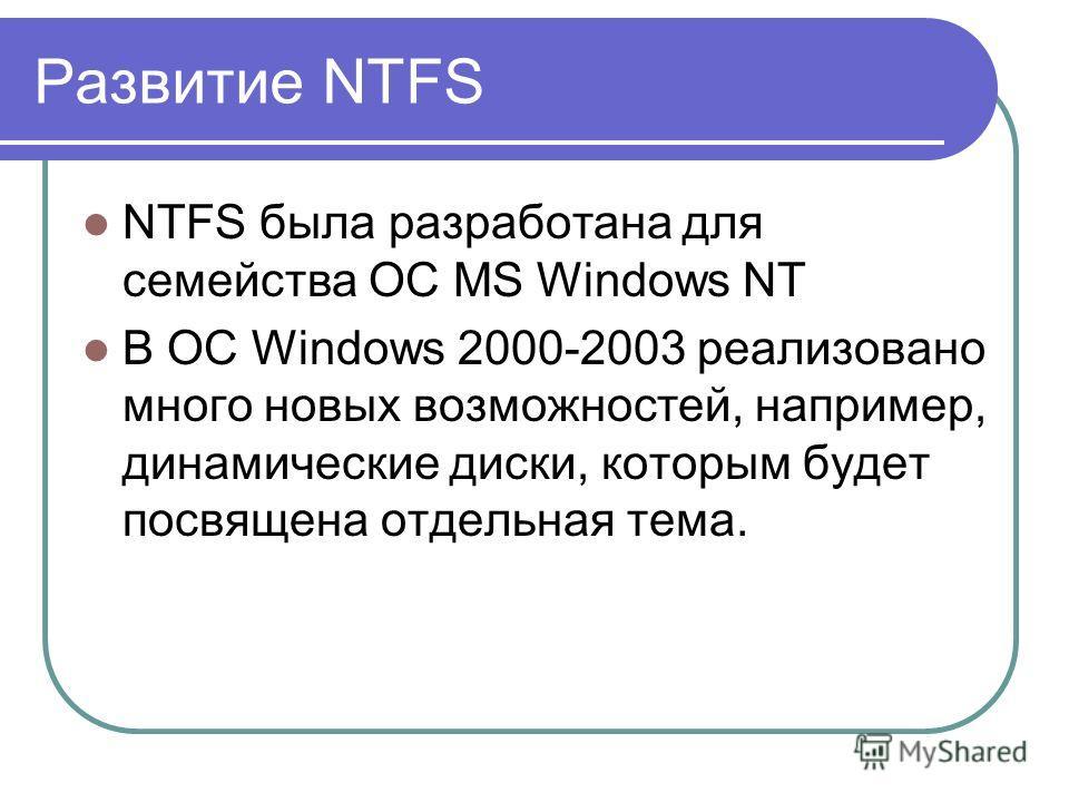 Развитие NTFS NTFS была разработана для семейства OC MS Windows NT В ОС Windows 2000-2003 реализовано много новых возможностей, например, динамические диски, которым будет посвящена отдельная тема.
