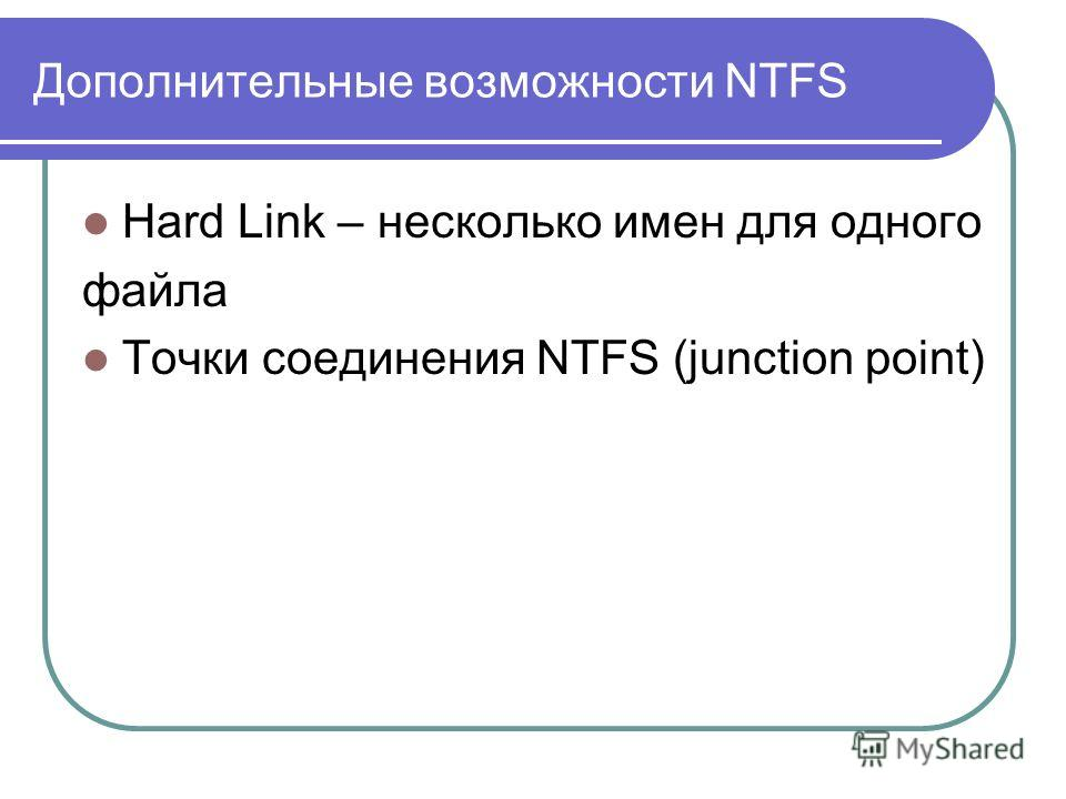 Дополнительные возможности NTFS Hard Link – несколько имен для одного файла Точки соединения NTFS (junction point)