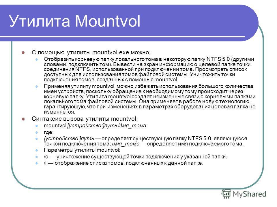Утилита Mountvol С помощью утилиты mountvol.exe можно: Отобразить корневую папку локального тома в некоторую папку NTFS 5.0 (другими словами, подключить том). Вывести на экран информацию о целевой папке точки соединения NTFS, использованной при подкл