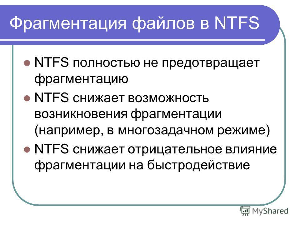 Фрагментация файлов в NTFS NTFS полностью не предотвращает фрагментацию NTFS снижает возможность возникновения фрагментации (например, в многозадачном режиме) NTFS снижает отрицательное влияние фрагментации на быстродействие