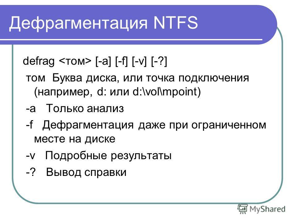 Дефрагментация NTFS defrag [-a] [-f] [-v] [-?] том Буква диска, или точка подключения (например, d: или d:\vol\mpoint) -a Только анализ -f Дефрагментация даже при ограниченном месте на диске -v Подробные результаты -? Вывод справки