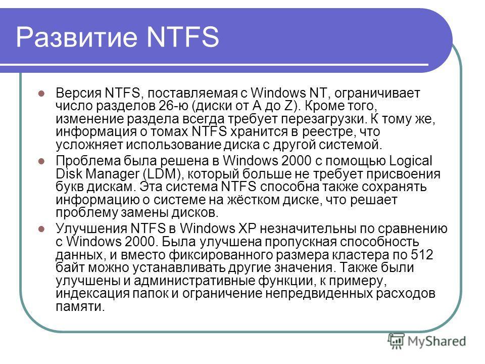 Развитие NTFS Версия NTFS, поставляемая с Windows NT, ограничивает число разделов 26-ю (диски от A до Z). Кроме того, изменение раздела всегда требует перезагрузки. К тому же, информация о томах NTFS хранится в реестре, что усложняет использование ди