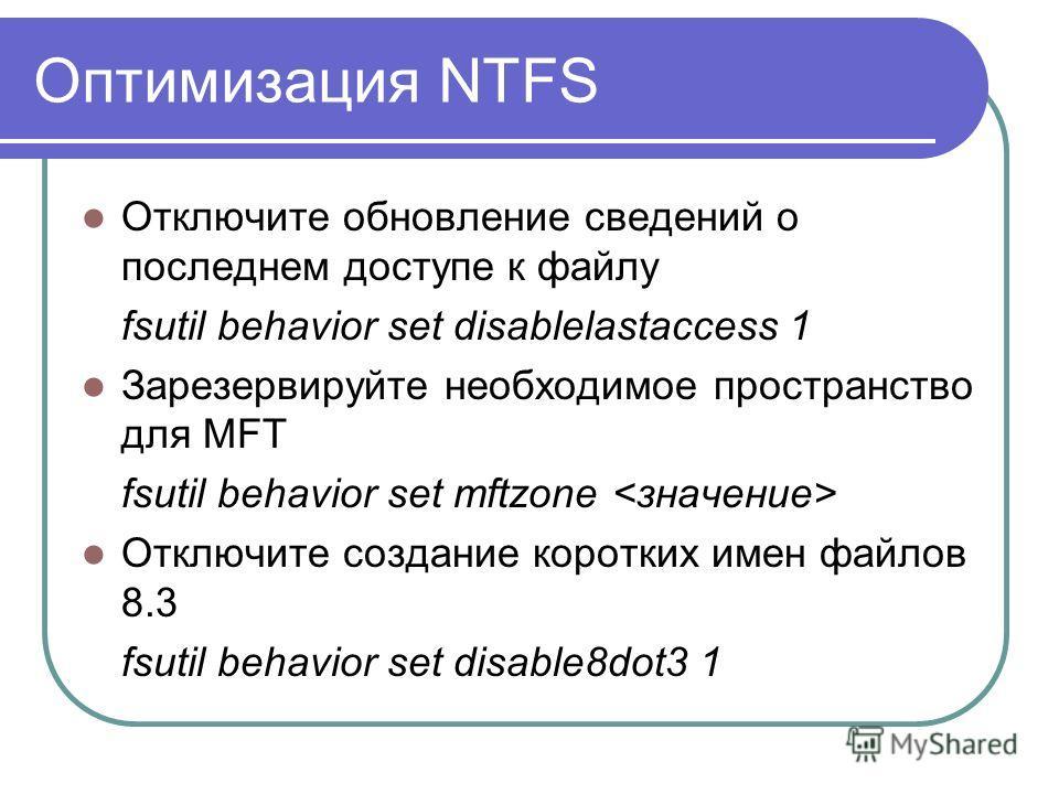 Оптимизация NTFS Отключите обновление сведений о последнем доступе к файлу fsutil behavior set disablelastaccess 1 Зарезервируйте необходимое пространство для MFT fsutil behavior set mftzone Отключите создание коротких имен файлов 8.3 fsutil behavior