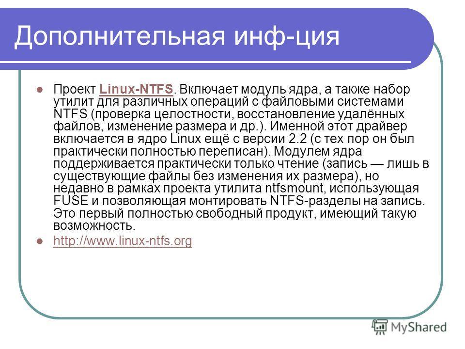 Дополнительная инф-ция Проект Linux-NTFS. Включает модуль ядра, а также набор утилит для различных операций с файловыми системами NTFS (проверка целостности, восстановление удалённых файлов, изменение размера и др.). Именной этот драйвер включается в