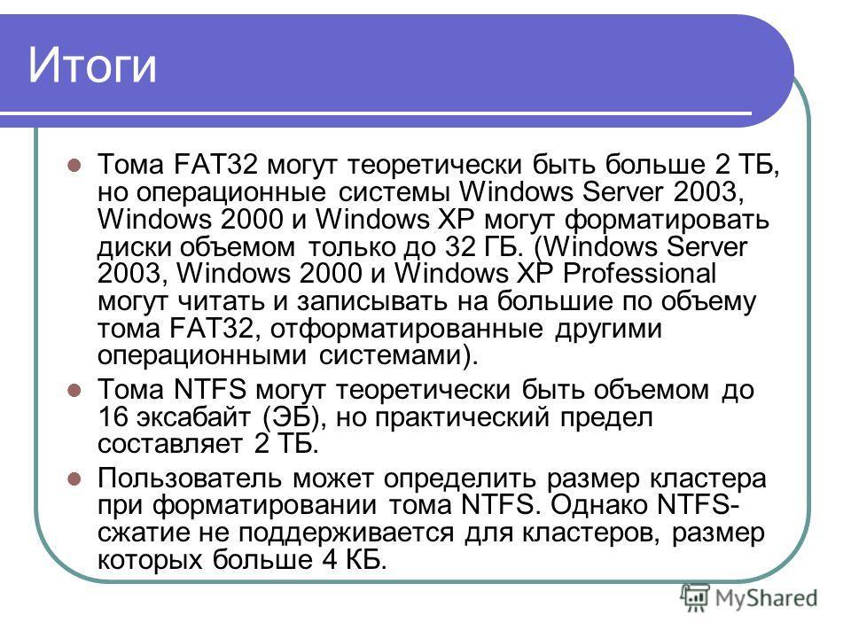Итоги Тома FAT32 могут теоретически быть больше 2 ТБ, но операционные системы Windows Server 2003, Windows 2000 и Windows XP могут форматировать диски объемом только до 32 ГБ. (Windows Server 2003, Windows 2000 и Windows XP Professional могут читать