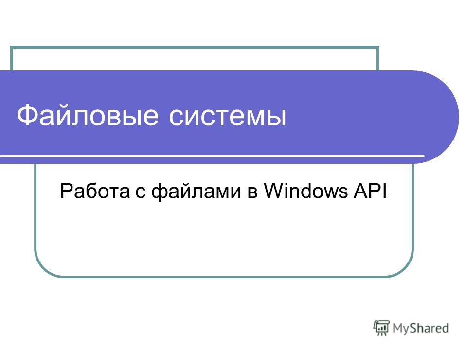 Файловые системы Работа с файлами в Windows API
