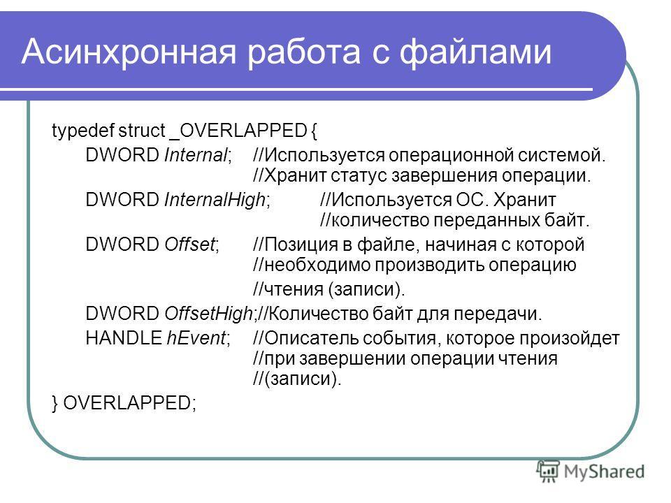 Асинхронная работа с файлами typedef struct _OVERLAPPED { DWORD Internal;//Используется операционной системой. //Хранит статус завершения операции. DWORD InternalHigh; //Используется ОС. Хранит //количество переданных байт. DWORD Offset; //Позиция в