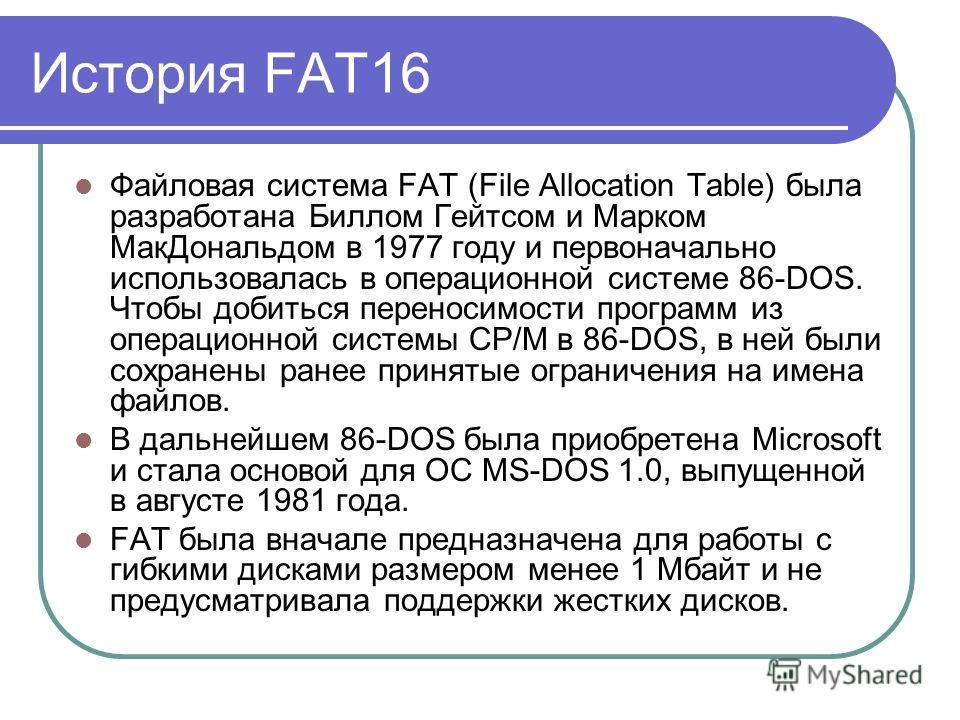 История FAT16 Файловая система FAT (File Allocation Table) была разработана Биллом Гейтсом и Марком МакДональдом в 1977 году и первоначально использовалась в операционной системе 86-DOS. Чтобы добиться переносимости программ из операционной системы C