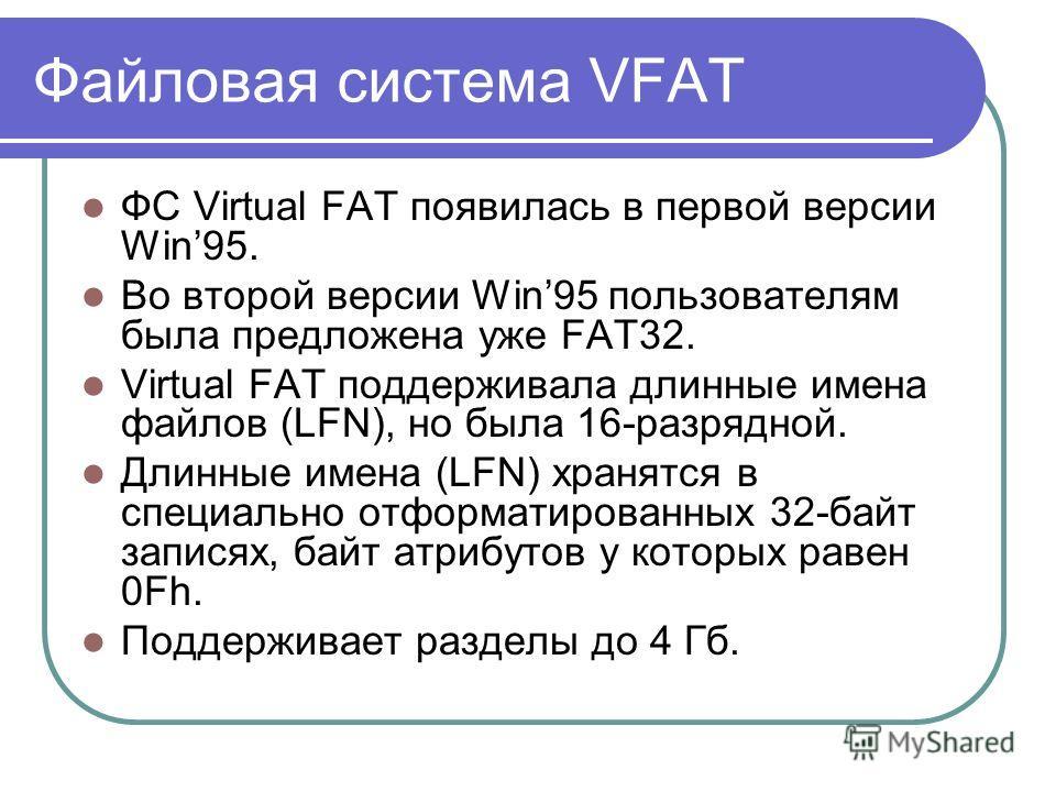 ФС Virtual FAT появилась в первой версии Win95. Во второй версии Win95 пользователям была предложена уже FAT32. Virtual FAT поддерживала длинные имена файлов (LFN), но была 16-разрядной. Длинные имена (LFN) хранятся в специально отформатированных 32-