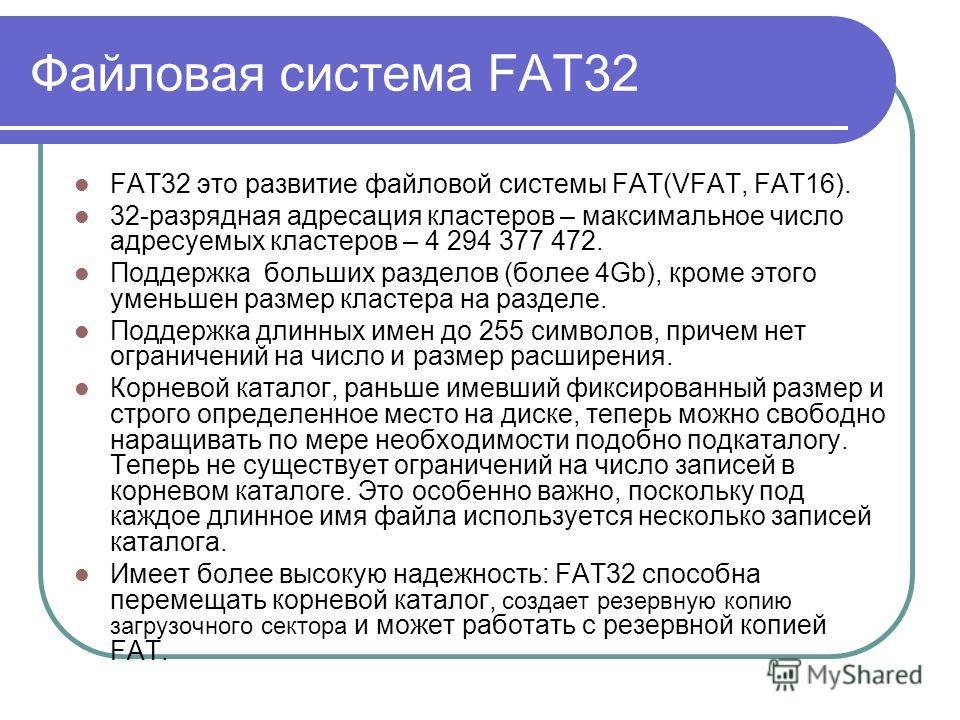 FAT32 это развитие файловой системы FAT(VFAT, FAT16). 32-разрядная адресация кластеров – максимальное число адресуемых кластеров – 4 294 377 472. Поддержка больших разделов (более 4Gb), кроме этого уменьшен размер кластера на разделе. Поддержка длинн