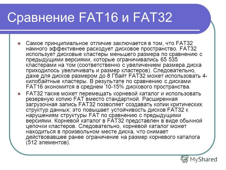 Сравнение FAT16 и FAT32 Самое принципиальное отличие заключается в том, что FAT32 намного эффективнее расходует дисковое пространство. FAT32 использует дисковые кластеры меньшего размера по сравнению с предыдущими версиями, которые ограничивались 65