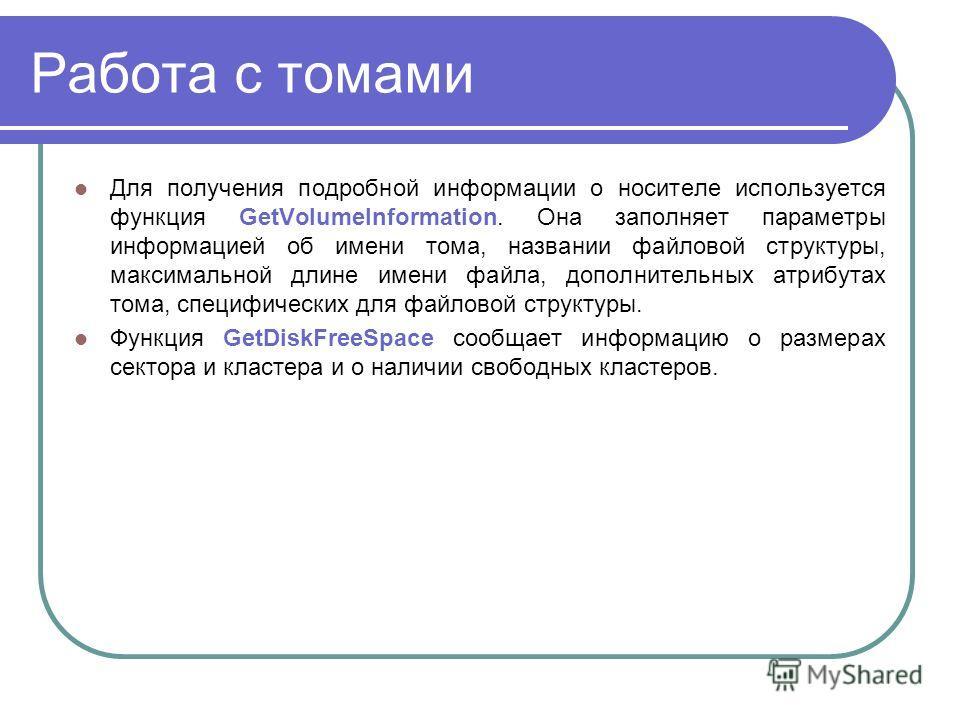 Работа с томами Для получения подробной информации о носителе используется функция GetVolumeInformation. Она заполняет параметры информацией об имени тома, названии файловой структуры, максимальной длине имени файла, дополнительных атрибутах тома, сп