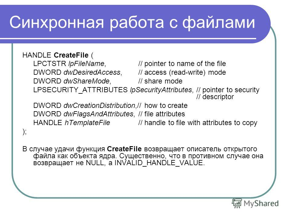 Синхронная работа с файлами HANDLE CreateFile ( LPCTSTR lpFileName, // pointer to name of the file DWORD dwDesiredAccess, // access (read-write) mode DWORD dwShareMode, // share mode LPSECURITY_ATTRIBUTES lpSecurityAttributes, // pointer to security