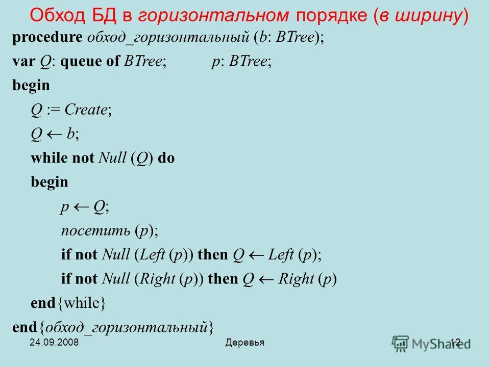 24.09.2008Деревья12 Обход БД в горизонтальном порядке (в ширину) procedure обход_горизонтальный (b: BTree); var Q: queue of BTree; p: BTree; begin Q := Create; Q b; while not Null (Q) do begin p Q; посетить (p); if not Null (Left (p)) then Q Left (p)