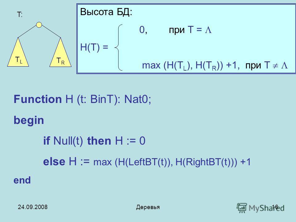 24.09.2008Деревья16 Высота БД: 0, при T = H(T) = max (H(T L ), H(T R )) +1, при T T: TLTL TRTR Function H (t: BinT): Nat0; begin if Null(t) then H := 0 else H := max (H(LeftBT(t)), H(RightBT(t))) +1 end