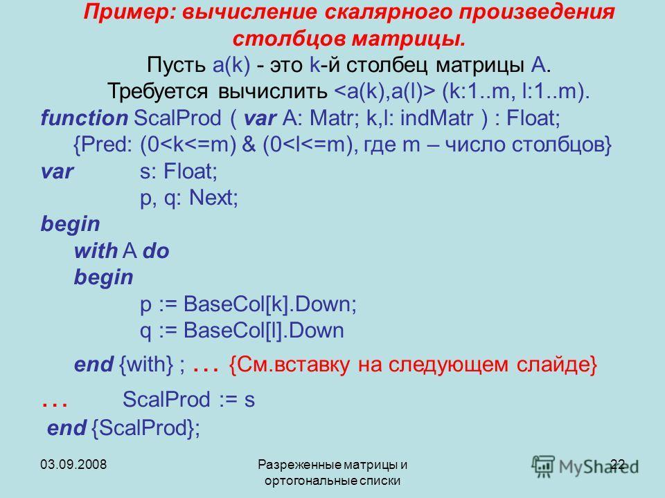 03.09.2008Разреженные матрицы и ортогональные списки 22 Пример: вычисление скалярного произведения столбцов матрицы. Пусть a(k) - это k-й столбец матрицы A. Требуется вычислить (k:1..m, l:1..m). function ScalProd ( var A: Matr; k,l: indMatr ) : Float