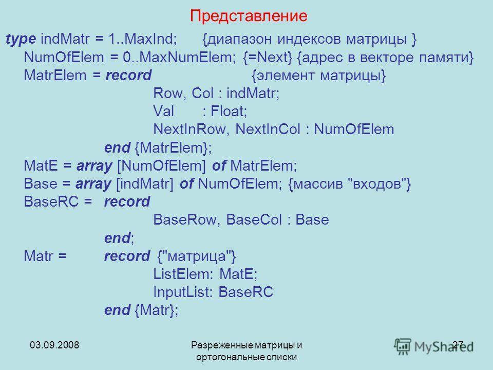 03.09.2008Разреженные матрицы и ортогональные списки 27 Представление type indMatr = 1..MaxInd; {диапазон индексов матрицы } NumOfElem = 0..MaxNumElem; {=Next} {адрес в векторе памяти} MatrElem = record {элемент матрицы} Row, Col : indMatr; Val: Floa