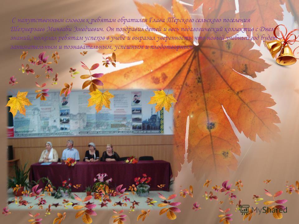 С напутственным словом к ребятам обратился Глава Терского сельского поселения Шехмерзаев Мингаби Эмедиевич. Он поздравил детей и весь педагогический коллектив с Днем знаний, пожелал ребятам успехов в учебе и выразил уверенность, что новый учебный год