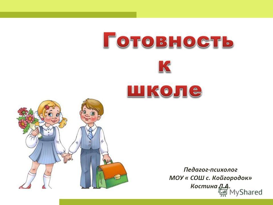 Педагог-психолог МОУ « СОШ с. Койгородок» Костина Л.А.