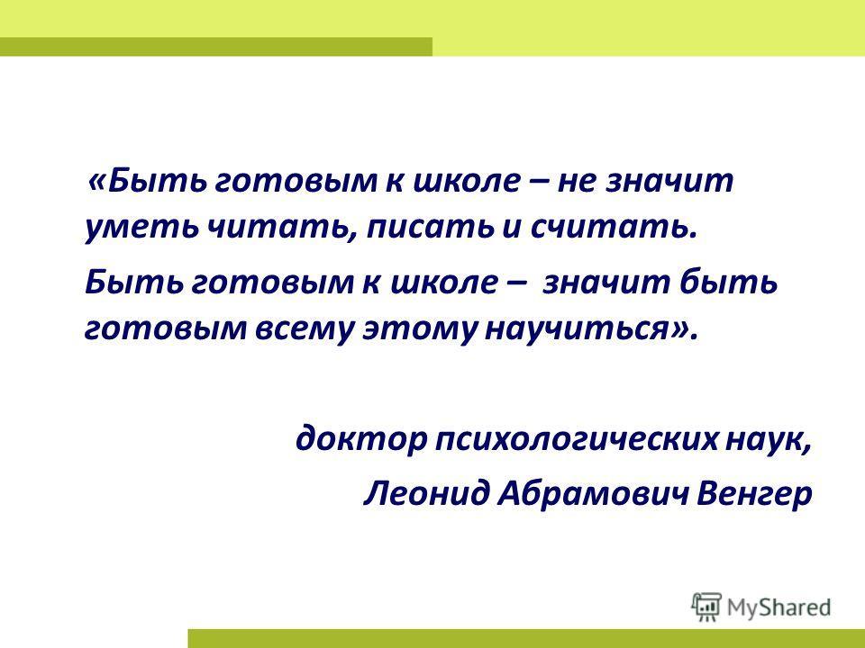 «Быть готовым к школе – не значит уметь читать, писать и считать. Быть готовым к школе – значит быть готовым всему этому научиться». доктор психологических наук, Леонид Абрамович Венгер