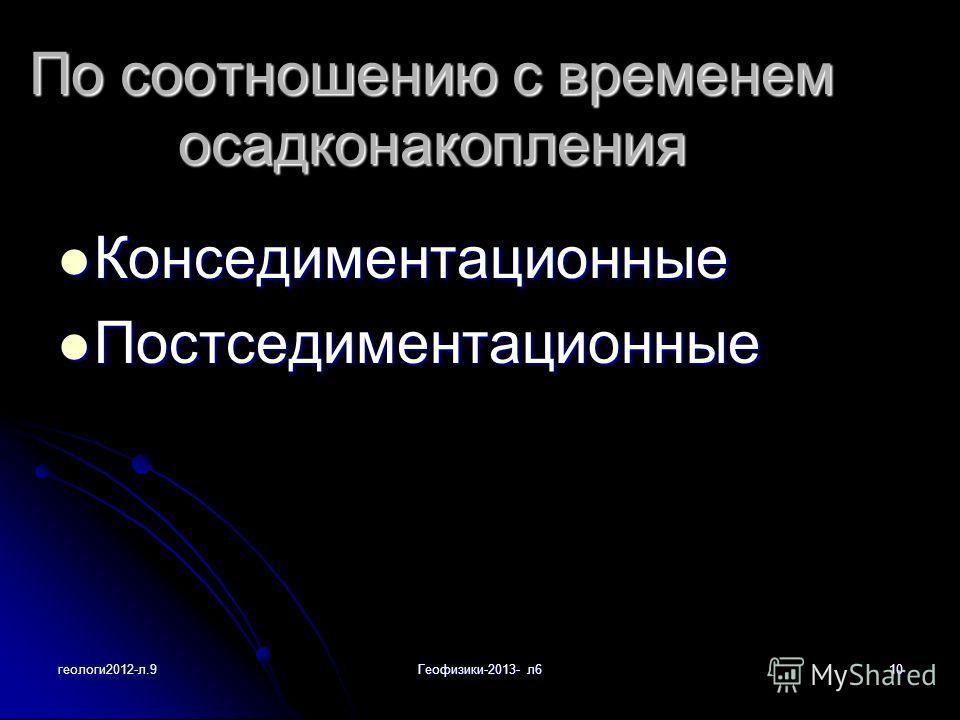 геологи2012-л.9Геофизики-2013- л610 По соотношению с временем осадконакопления Конседиментационные Конседиментационные Постседиментационные Постседиментационные