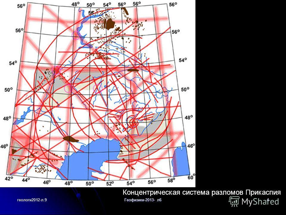геологи2012-л.9Геофизики-2013- л64 Концентрическая система разломов Прикаспия