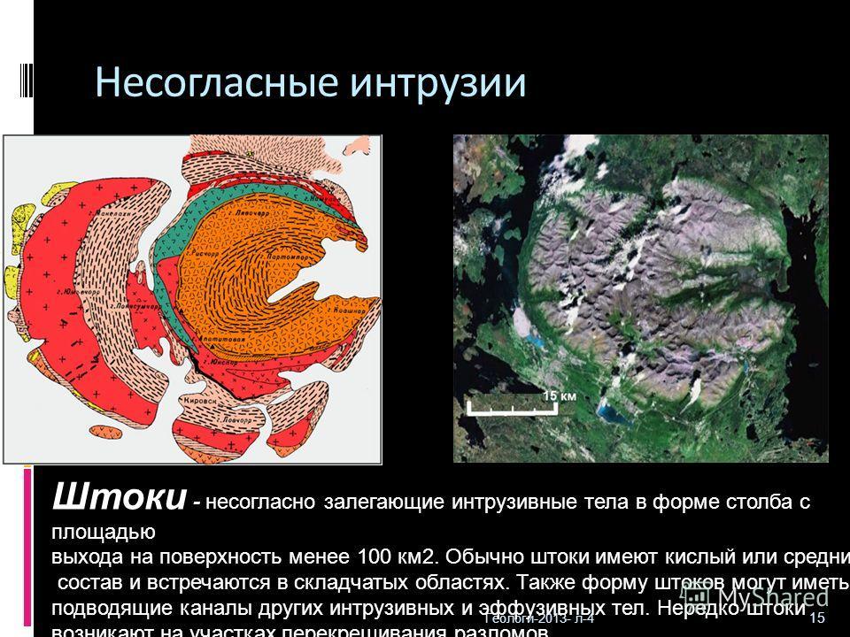 Геологи-2013- л-4 15 Несогласные интрузии Штоки - несогласно залегающие интрузивные тела в форме столба с площадью выхода на поверхность менее 100 км2. Обычно штоки имеют кислый или средний состав и встречаются в складчатых областях. Также форму шток