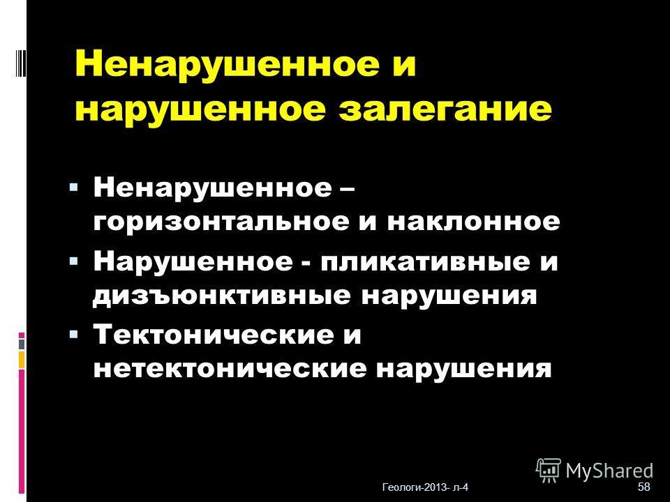 Геологи-2013- л-4 58 Ненарушенное и нарушенное залегание Ненарушенное – горизонтальное и наклонное Нарушенное - пликативные и дизъюнктивные нарушения Тектонические и нетектонические нарушения