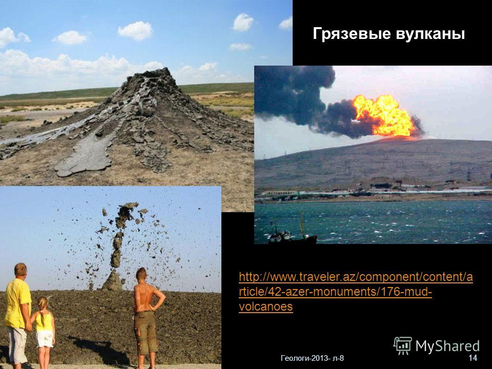 Геологи-2013- л-8 14 http://www.traveler.az/component/content/a rticle/42-azer-monuments/176-mud- volcanoes Грязевые вулканы