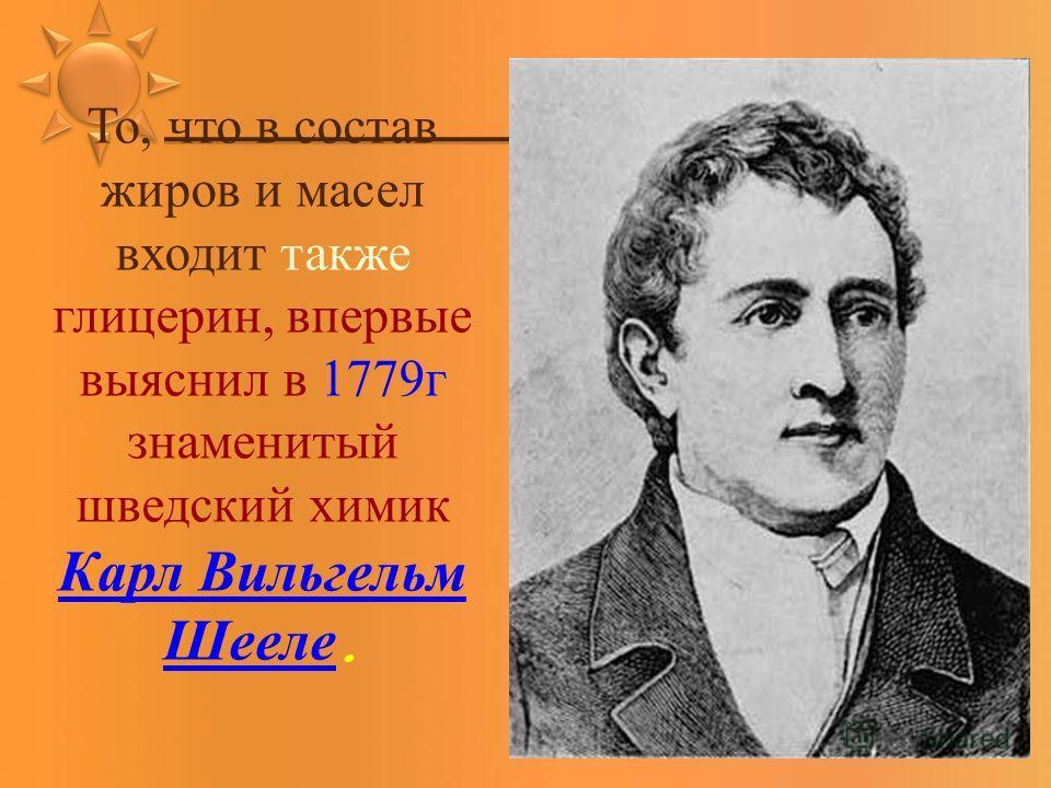 То, что в состав жиров и масел входит также глицерин, впервые выяснил в 1779г знаменитый шведский химик Карл Вильгельм Шееле. Карл Вильгельм Шееле
