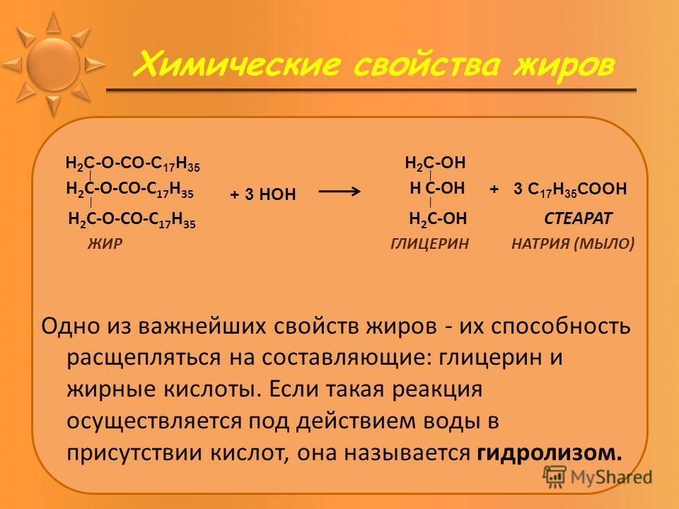 Химические свойства жиров Н 2 С-О-СО-С 17 Н 35 Н С-ОН Н 2 С-О-СО-С 17 Н 35 Н 2 С-ОН СТЕАРАТ ЖИР ГЛИЦЕРИН НАТРИЯ (МЫЛО) Одно из важнейших свойств жиров - их способность расщепляться на составляющие: глицерин и жирные кислоты. Если такая реакция осущес