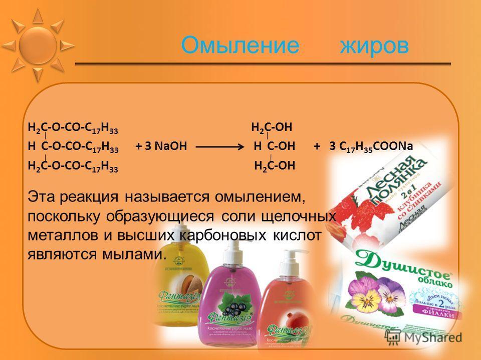 Омыление жиров Н 2 С-О-СО-С 17 Н 33 Н 2 С-ОН Н С-О-СО-С 17 Н 33 + 3 NaОН Н С-ОН + 3 С 17 Н 35 СООNa Н 2 С-О-СО-С 17 Н 33 Н 2 С-ОН Эта реакция называется омылением, поскольку образующиеся соли щелочных металлов и высших карбоновых кислот являются мыла