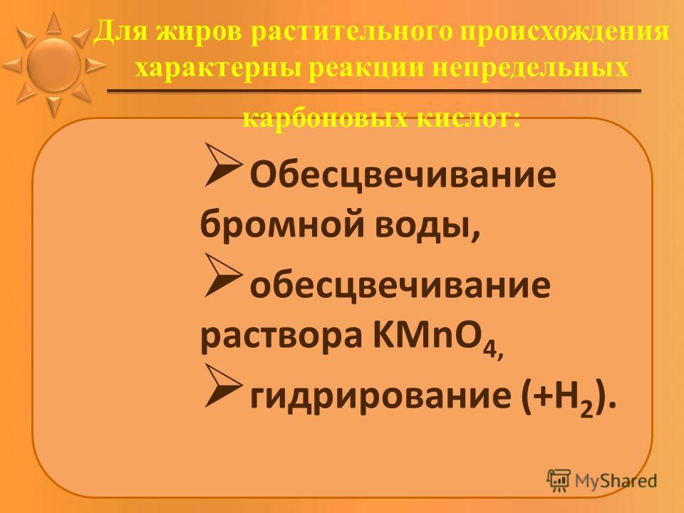 Для жиров растительного происхождения характерны реакции непредельных карбоновых кислот: Обесцвечивание бромной воды, обесцвечивание раствора KMnO 4, гидрирование (+Н 2 ).