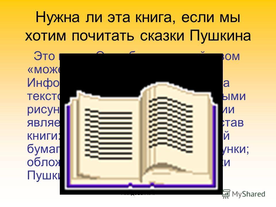 Ахидова Н.А. Нужна ли эта книга, если мы хотим почитать сказки Пушкина Это книга. Она обладает свойством «может хранить информацию». Информация в книге представлена текстом на русском языке и цветными рисунками. Носителем информации является бумага.