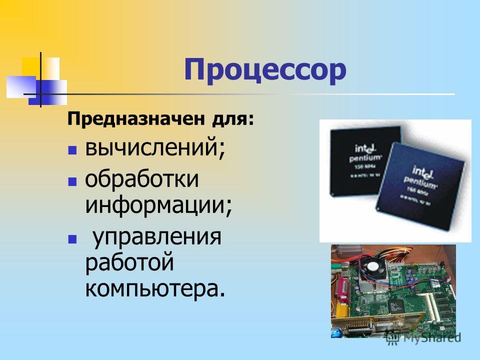 Процессор Предназначен для: вычислений; обработки информации; управления работой компьютера.