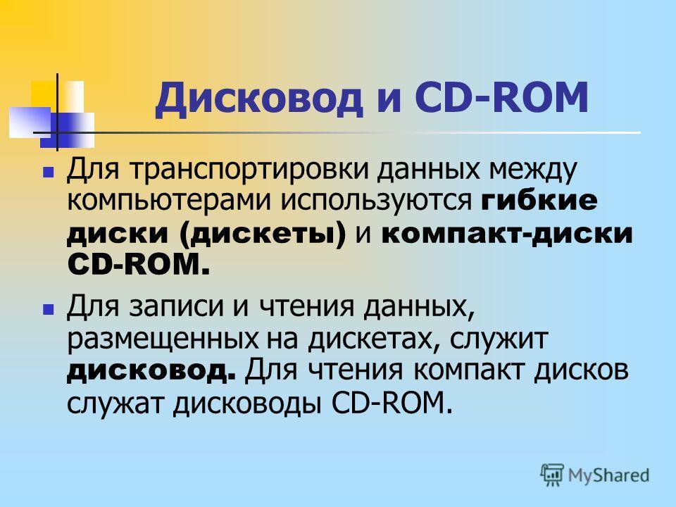 Дисковод и CD-ROM Для транспортировки данных между компьютерами используются гибкие диски (дискеты) и компакт-диски CD-ROM. Для записи и чтения данных, размещенных на дискетах, служит дисковод. Для чтения компакт дисков служат дисководы CD-ROM.