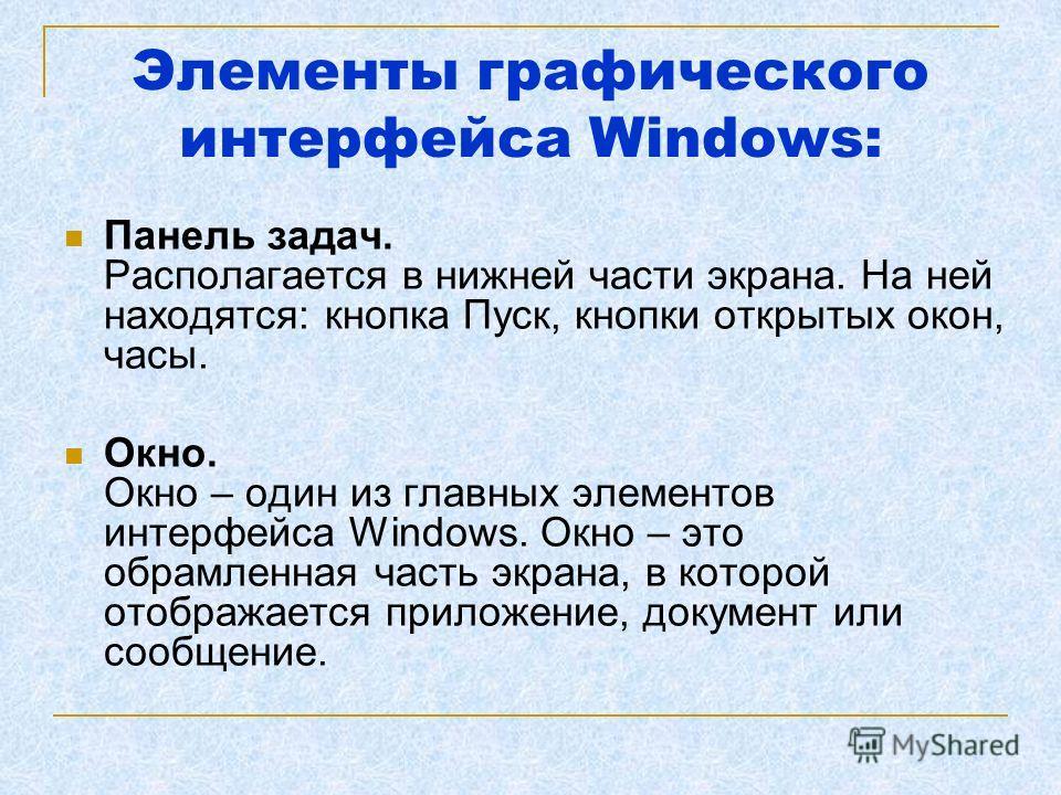 Элементы графического интерфейса Windows: Панель задач. Располагается в нижней части экрана. На ней находятся: кнопка Пуск, кнопки открытых окон, часы. Окно. Окно – один из главных элементов интерфейса Windows. Окно – это обрамленная часть экрана, в