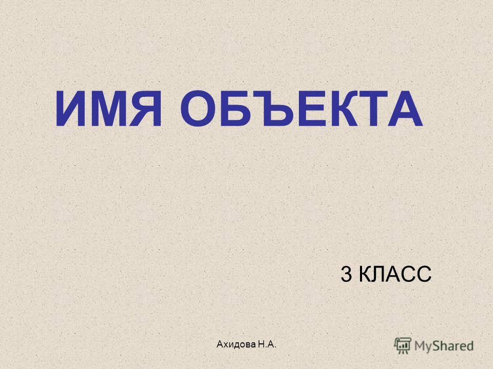 Ахидова Н.А. ИМЯ ОБЪЕКТА 3 КЛАСС