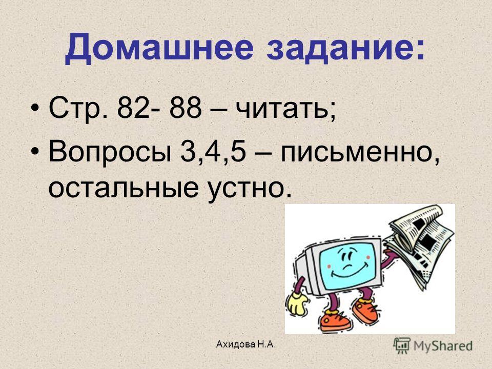 Ахидова Н.А. Домашнее задание: Стр. 82- 88 – читать; Вопросы 3,4,5 – письменно, остальные устно.