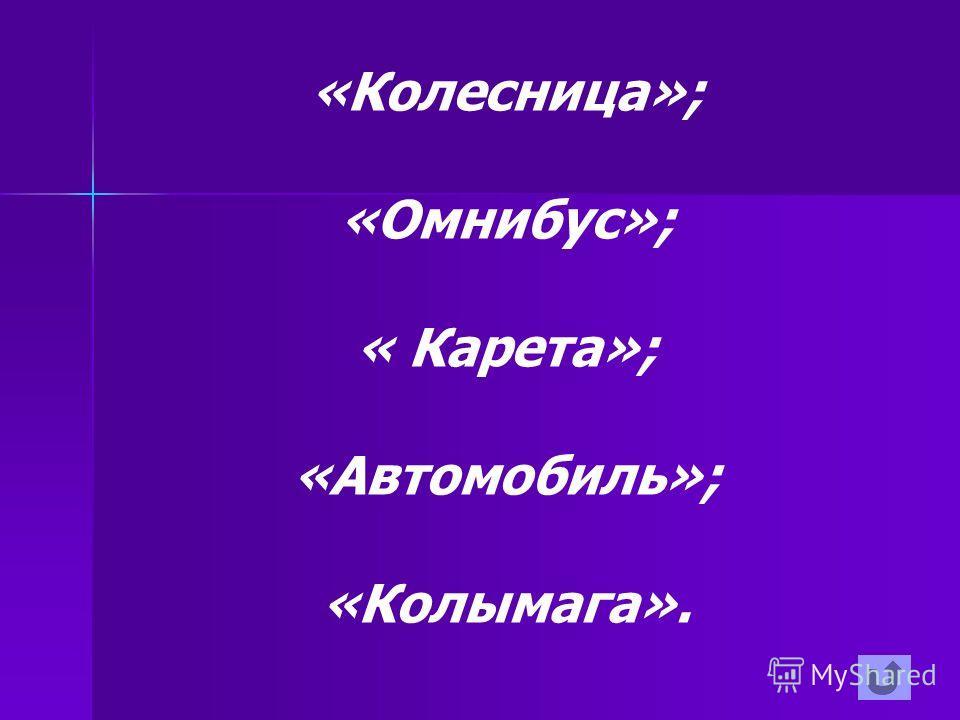 «Колесница»; «Омнибус»; « Карета»; «Автомобиль»; «Колымага».