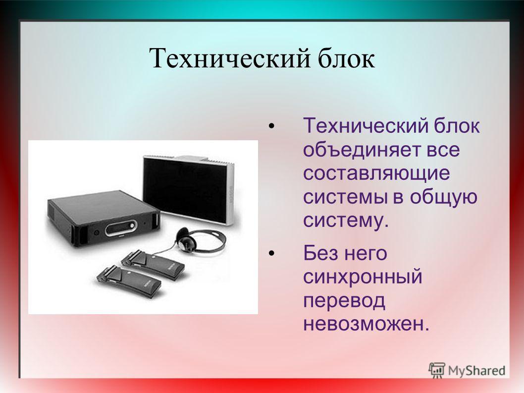Технический блок Технический блок объединяет все составляющие системы в общую систему. Без него синхронный перевод невозможен.