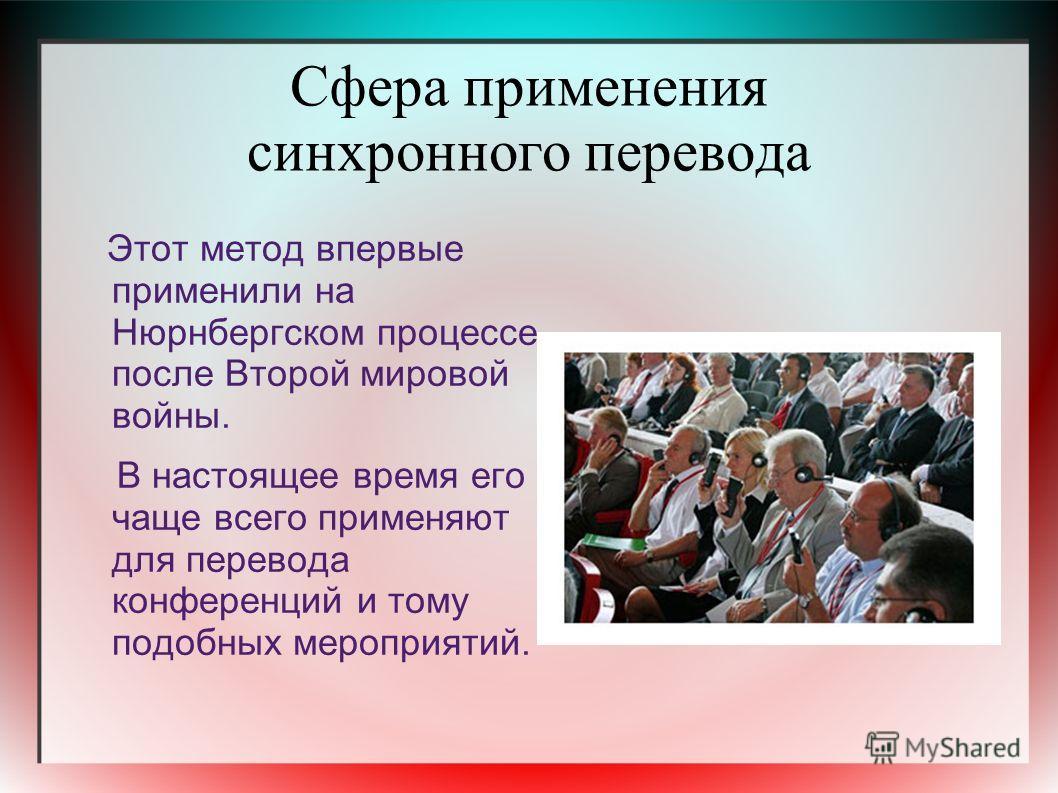 Сфера применения синхронного перевода Этот метод впервые применили на Нюрнбергском процессе после Второй мировой войны. В настоящее время его чаще всего применяют для перевода конференций и тому подобных мероприятий.