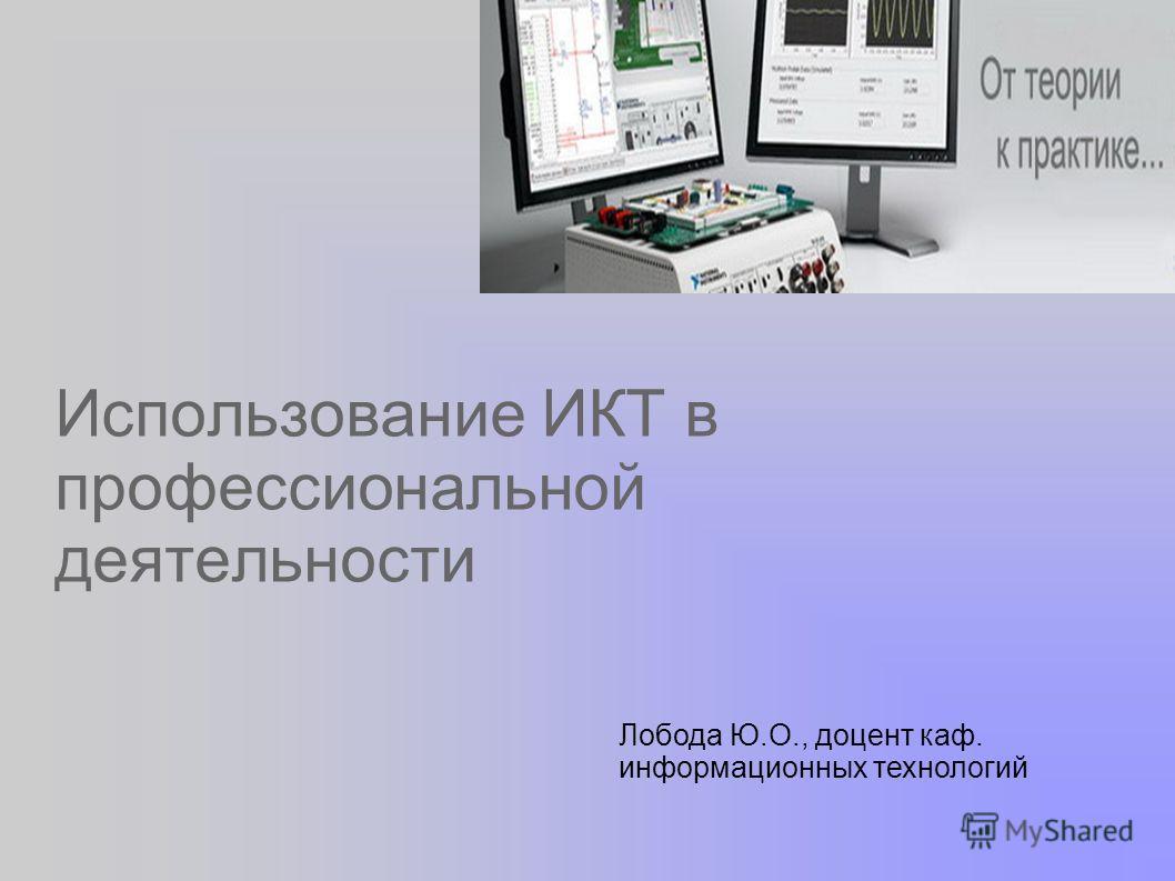 Использование ИКТ в профессиональной деятельности Лобода Ю.О., доцент каф. информационных технологий