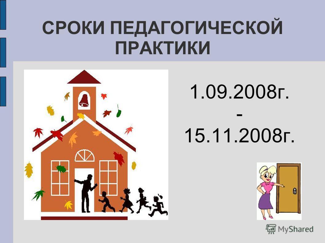 СРОКИ ПЕДАГОГИЧЕСКОЙ ПРАКТИКИ 1.09.2008г. - 15.11.2008г.
