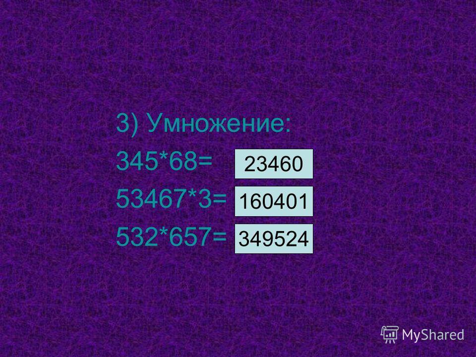 3) Умножение: 345*68= 53467*3= 532*657= 23460 160401 349524