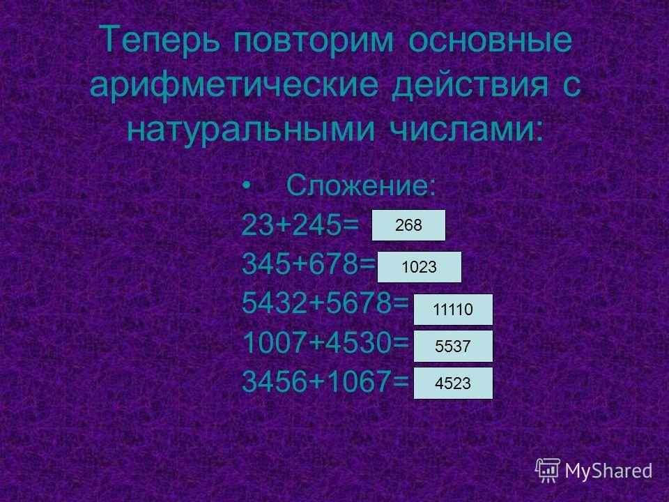 Теперь повторим основные арифметические действия с натуральными числами: Сложение: 23+245= 345+678= 5432+5678= 1007+4530= 3456+1067= 268 1023 11110 5537 4523