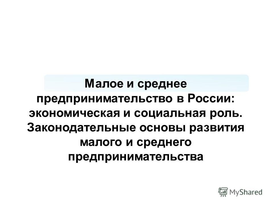 Малое и среднее предпринимательство в России: экономическая и социальная роль. Законодательные основы развития малого и среднего предпринимательства